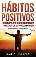 Hábitos Positivos: La Autodisciplina. La Guía Completa de Mentalidad Para Aumentar La Fuerza de Voluntad, La Fortaleza Mental Y Maximizar La Productividad Build Mental Toughness (Spanish Version)