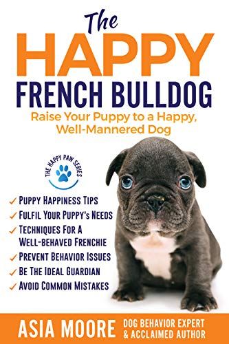 The Happy French Bulldog: Raise Your Puppy to a Happy, Well-Mannered Dog (Happy Paw Series)
