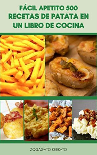 Fácil Apetito 500 Recetas De Patata En Un Libro De Cocina : Nuevas Recetas De Patata - Patata Alemana - Puré De Patata - Patata Frita - Patata Escarada - Cocina Casera