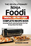 THE REVOLUTIONARY NINJA FOODI DIGITAL AIR FRY OVEN COMPLETE RECIPE BOOK: Amazing Mouth-Watering Recipe For Fast & Easy Pan Meals