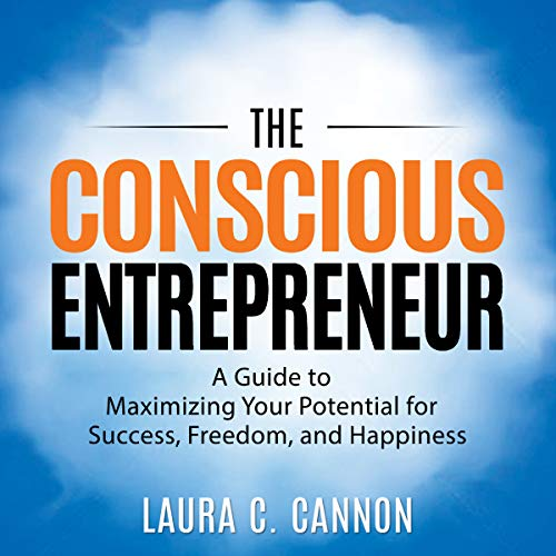 The Conscious Entrepreneur: A Guide to Maximizing Your Potential for Success, Freedom, and Happiness Audiobook By Laura C. Cannon cover art