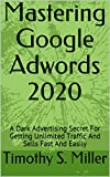 mastering google adwords 2020: a dark advertising secret for getting unlimited traffic and sells  fast and easily (english edition)