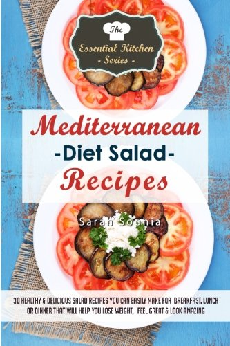 Download Mediterranean Diet Salad Recipes: 30 Healthy & Delicious Salad Recipes You Can Easily Make For Breakfast, Lunch or Dinner That Will Help You Lose Weight, Feel Great, & Look Amazing (The Essential Kitchen Series) 1508558809