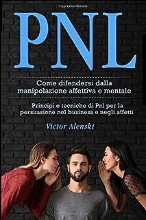PNL: Come difendersi dalla manipolazione affettiva e mentale. Principi e tecniche di Pnl per la persuasione nel business e...