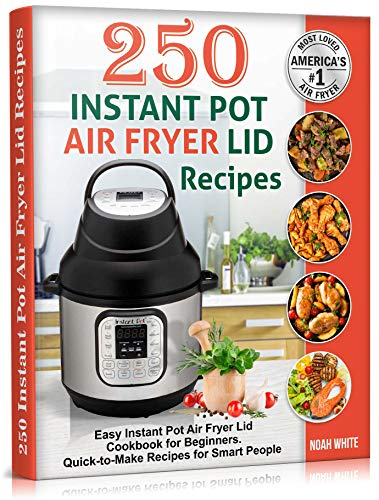 250 Instant Pot Air Fryer Lid Recipes: Easy Instant Pot Air Fryer Lid Cookbook for Beginners. Quick-to-Make Recipes for Smart People. (Instant Pot Air Fryer Cookbook 3)