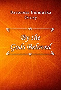 By the Gods Beloved by [Baroness Emmuska Orczy]
