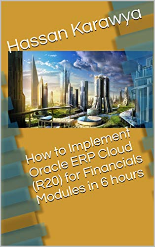 How to Implement Oracle ERP Cloud (R20) for Financials Modules in 6 hours (English Edition)