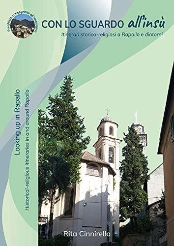 CON LO SGUARDO all'insù - Looking up in Rapallo: Itinerari storico-religiosi a Rapallo e dintorni Historical-religious itineraries in and around Rapallo (Italian Edition)
