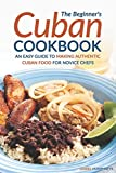 The Beginner s Cuban Cookbook: An Easy Guide to Making Authentic Cuban Food for Novice Chefs