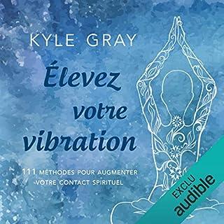Élevez votre vibration     111 méthodes pour augmenter votre contact spirituel              De :                                                                                                                                 Kyle Gray                               Lu par :                                                                                                                                 Tristan Harvey                      Durée : 6 h et 12 min     61 notations     Global 4,7