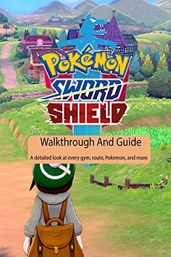 Pokemon Sword And Shield Walkthrough And Guide: A detailed look at every gym, route, Pokemon, and more: Pokemon Sword And Shield Guide Walkthrough (English Edition)