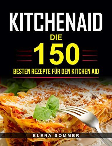 Kitchen Aid: Die 150 besten Rezepte für den Kitchen Aid
