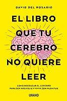 El libro que tu cerebro no quiere leer / The Book that your Brain doesn't Want to Read: Como Reeducar El Cerebro Para Ser Mas Feliz Y Vivir Con Plenitud