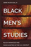 Black Men's Studies: Black Manhood and Masculinities in the U.S. Context (Black Studies and Critical Thinking)