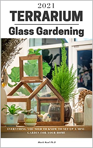 TERRARIUM GLASS GARDENING: Everything You Need To Know To Set Up A Mini-Garden For Your Home (English Edition)