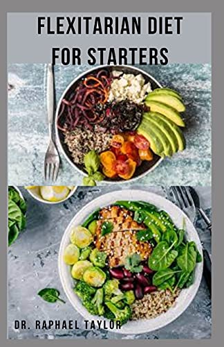 FLEXITARIAN DIET FOR STARTERS: Sweet ,Easy And Delicious Healthy Flexitarian Recipes ,Meal Plan ,...