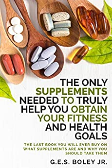 The Only Supplements You Need to Truly Help Achieve Your Fitness and Health Goals: The Last Book You Will Ever Buy On What Supplements Are and Why You Should Take Them