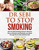 Dr Sebi to Stop Smoking: How to Quit Smoking Forever, Remove Mucus Quickly and Detoxify your Body through the Dr Sebi Alkaline Diet