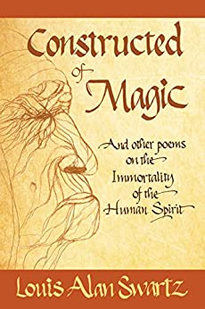 Constructed of Magic and Other Poems on the Immortality of the Human Spirit by [Louis Alan Swartz]