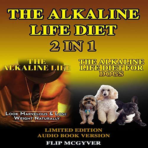 The Alkaline Life Diet 2 in 1: The Alkaline Life & the Alkaline Life Diet for Dogs Audiobook By Flip Mcgyver cover art