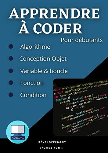 Apprendre à coder : Les bases de la programmation - Algorithmes et conception objet, tout ce qu'il faut savoir pour débuter la programmation