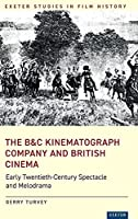 The B&C Kinematograph Company and British Cinema: Early Twentieth-Century Spectacle and Melodrama (Exeter Studies in Film History)