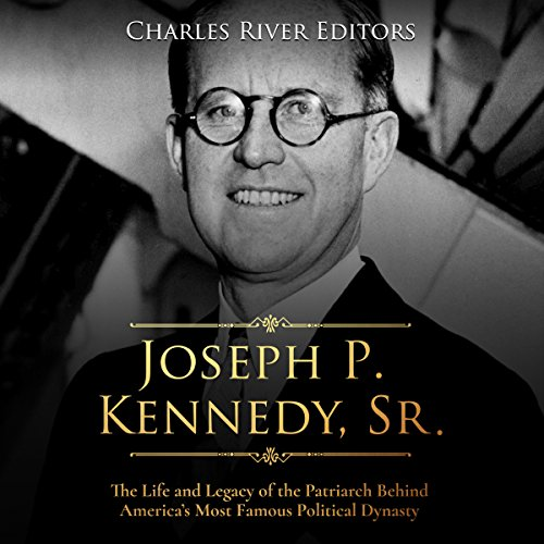 Joseph P. Kennedy, Sr.: The Life and Legacy of the Patriarch Behind America's Most Famous Political Dynasty audiobook cover art
