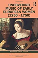 Uncovering Music of Early European Women (1250-1750) (Routledge Studies in Musical Genres)