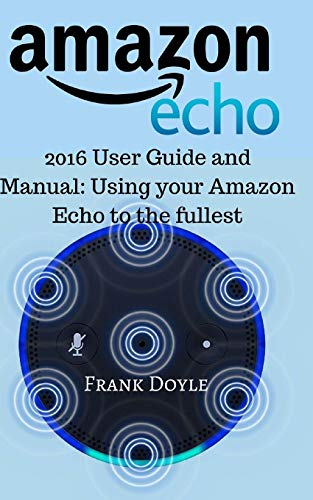 Amazon Echo: 2016 User Guide and Manual: Using your Amazon Echo to the fullest
