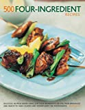 500 Four-Ingredient Recipes: Delicious, No-Fuss Dishes Using Just Four Ingredients Or Less, From Breakfasts and Snacks To Main Courses And Desserts, With 500 Photographs