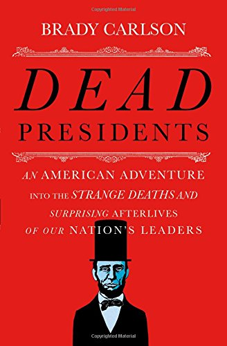 Image of Dead Presidents: An American Adventure into the Strange Deaths and Surprising Afterlives of Our Nation's Leaders
