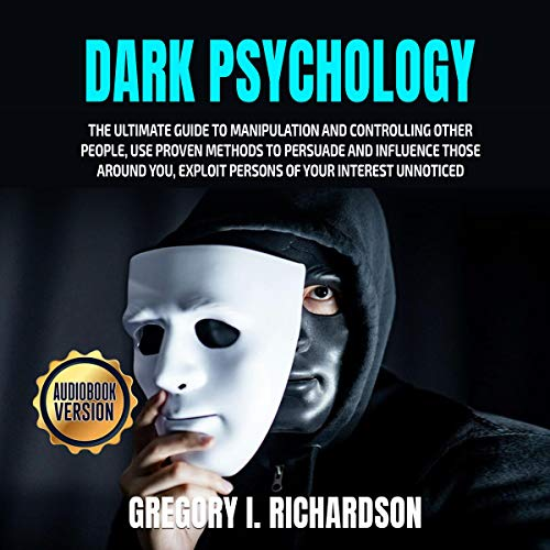 Dark Psychology: The Ultimate Guide to Manipulation and Controlling Other People, Use Proven Methods to Persuade and Influence Those round You, Exploit Persons of Your Interest Unnoticed