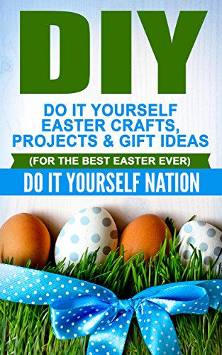 Amazon Com Diy Do It Yourself Easter Crafts Projects Gift Ideas For The Best Easter Ever Holiday Gift Ideas Holiday Gifts Diy Gifts Easter Holiday Recipes Book 1 Ebook Do It