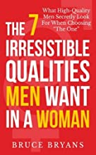 By Bruce Bryans The 7 Irresistible Qualities Men Want In A Woman: What High-Quality Men Secretly Look For When Choos [Paperback]