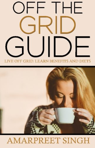 Off The Grid Guide: Live Off Grid. Learn benefits and diets.