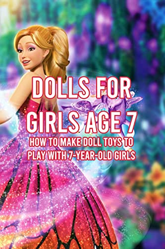 Dolls For Girls Age 7: How To Make Doll Toys To Play With 7-Year-Old Girls : Handmade Tutorial For 7-year-old Girls' Dolls (English Edition)