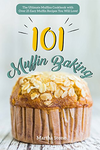 Muffin Baking 101: The Ultimate Muffins Cookbook with Over 25 Easy Muffin Recipes You Will Love!