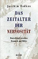 Das Zeitalter der Nervositaet: Deutschland zwischen Bismarck und Hitler