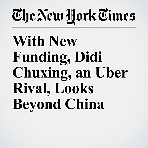 With New Funding, Didi Chuxing, an Uber Rival, Looks Beyond China copertina