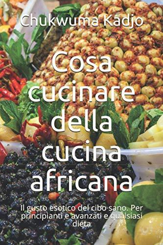 Cosa cucinare della cucina africana: Il gusto esotico del cibo sano. Per principianti e avanzati e qualsiasi dieta