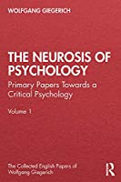 The Neurosis of Psychology: Primary Papers Towards a Critical Psychology, Volume 1 (The Collected English Papers of Wolfgang Giegerich)