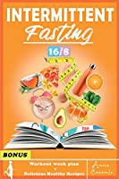 Intermittent Fasting: The Complete Step by Step Guide for Men And Women for Easy Weight Loss with 16/8 Method (Workout Routine and Delicious Healthy Recipes Included)