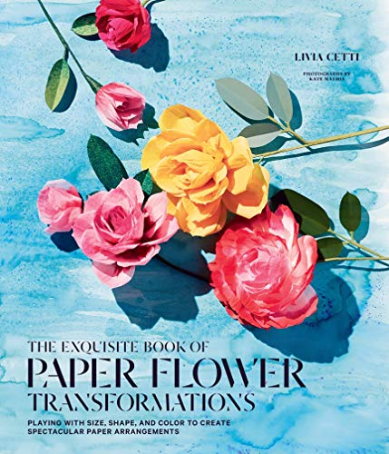 The Exquisite Book of Paper Flower Arrangements: A Guide to Creating Spectacular Paper Blooms and How to Style Them