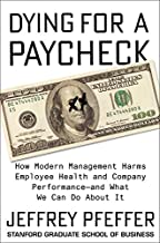 Dying for a Paycheck: How Modern Management Harms Employee Health and Company Performance?and What We Can Do About It