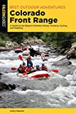 Best Outdoor Adventures Colorado Front Range: A Guide to the Region's Greatest Hiking, Climbing, Cycling, and Paddling (Best Adventures Near)