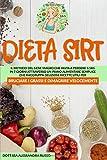 DIETA SIRT: Il Metodo del Gene Magro che aiuta a perdere 3,5 kg in 7 giorni attraverso un piano alimentare semplice che raggruppa deliziose ricette utili per bruciare i grassi e dimagrire velocemente.