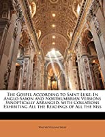 The Gospel According to Saint Luke: In Anglo-Saxon and Northumbrian Versions Synoptically Arranged, with Collations Exhibiting All the Readings of All the Mss