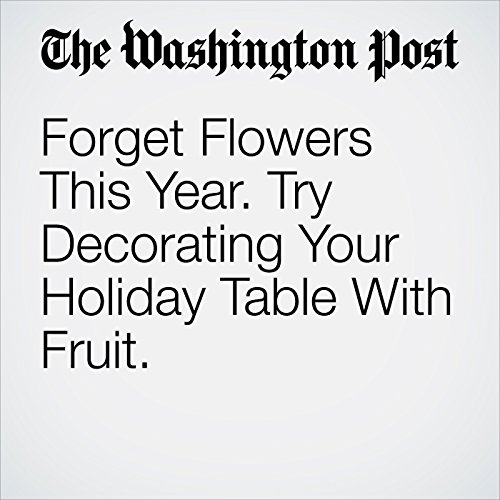 Forget Flowers This Year. Try Decorating Your Holiday Table With Fruit. cover art