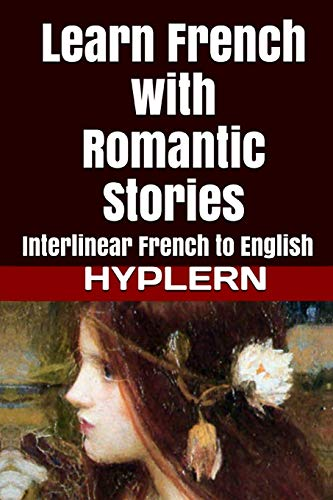 Learn French with Romantic Stories: Interlinear French to English (Learn French with Interlinear Stories for Beginners and Adva)