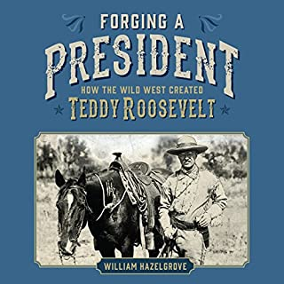 Forging a President     How the Wild West Created Teddy Roosevelt              By:                                                                                                                                 William Hazelgrove                               Narrated by:                                                                                                                                 Greg Littlefield                      Length: 8 hrs and 4 mins     5 ratings     Overall 4.6